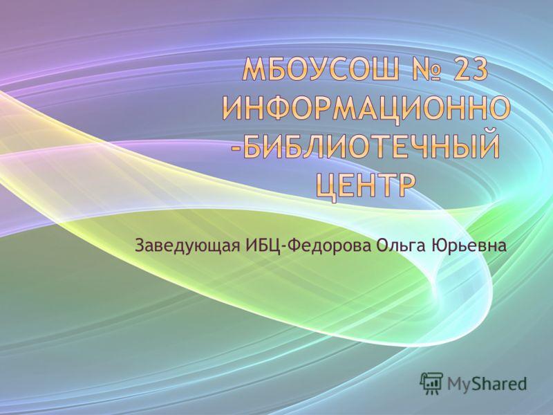 Заведующая ИБЦ-Федорова Ольга Юрьевна