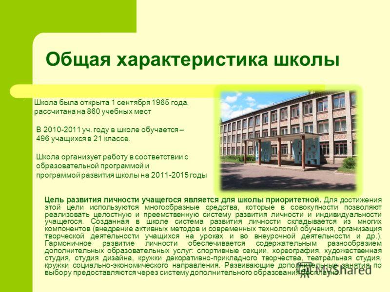 Общая характеристика школы Школа была открыта 1 сентября 1965 года, рассчитана на 860 учебных мест В 2010-2011 уч. году в школе обучается – 496 учащихся в 21 классе. Школа организует работу в соответствии с образовательной программой и программой раз