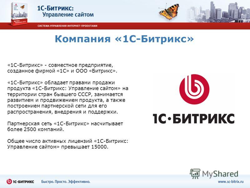 Компания «1С-Битрикс» «1С-Битрикс» - совместное предприятие, созданное фирмой «1С» и ООО «Битрикс». «1С-Битрикс» обладает правами продажи продукта «1С-Битрикс: Управление сайтом» на территории стран бывшего СССР, занимается развитием и продвижением п