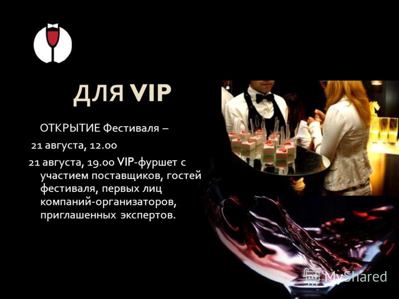 ДЛЯ VIP ОТКРЫТИЕ Фестиваля – 21 августа, 12.00 21 августа, 19.00 VIP- фуршет с участием поставщиков, гостей фестиваля, первых лиц компаний - организаторов, приглашенных экспертов.