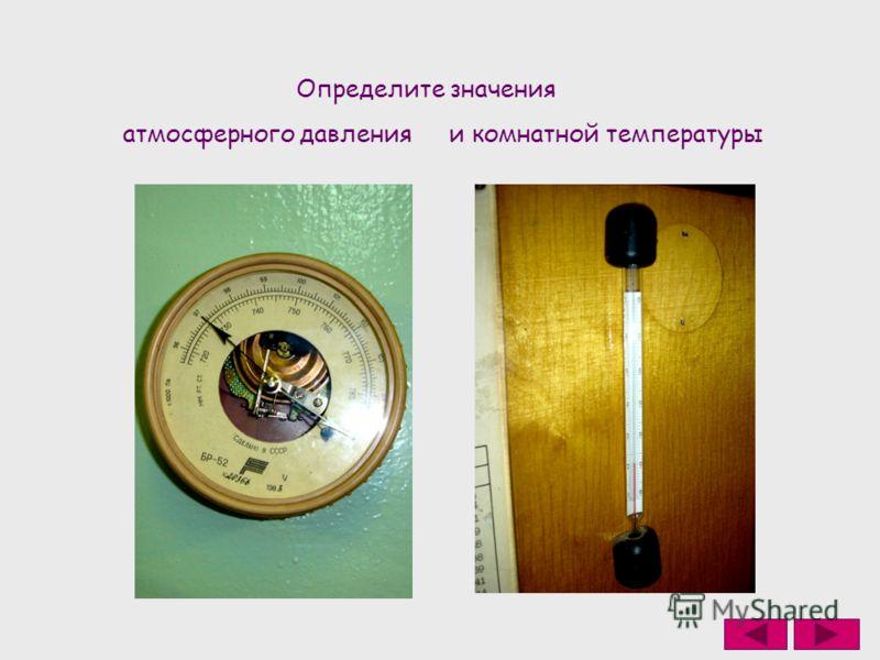 Определите значения атмосферного давленияи комнатной температуры