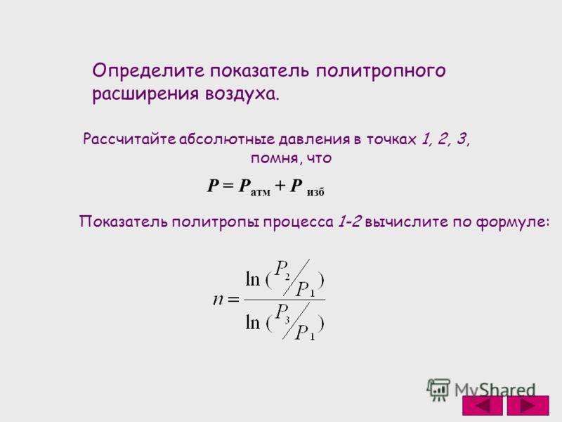 Определите показатель политропного расширения воздуха. Рассчитайте абсолютные давления в точках 1, 2, 3, помня, что Р = Р атм + Р изб Показатель политропы процесса 1-2 вычислите по формуле: