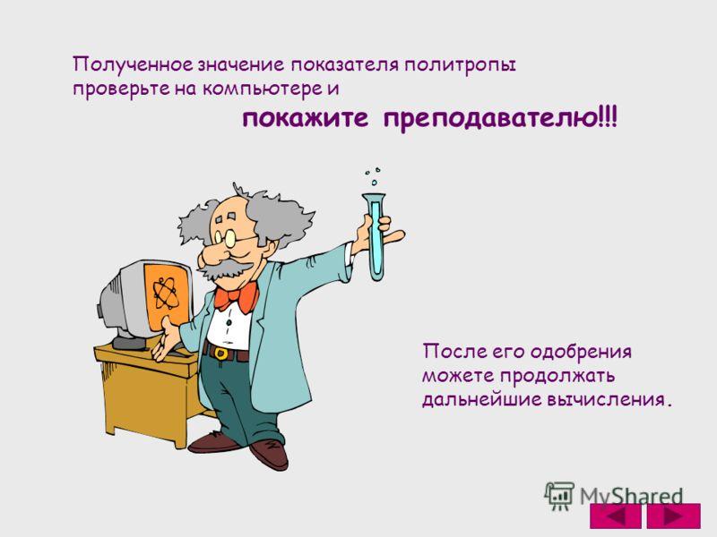 Полученное значение показателя политропы проверьте на компьютере и покажите преподавателю!!! После его одобрения можете продолжать дальнейшие вычисления.