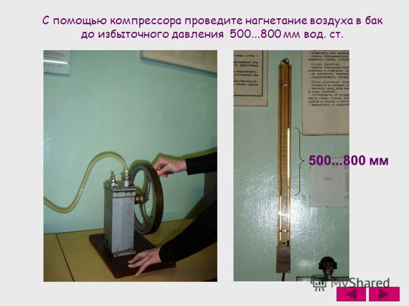 С помощью компрессора проведите нагнетание воздуха в бак до избыточного давления 500...800 мм вод. ст. 500...800 мм