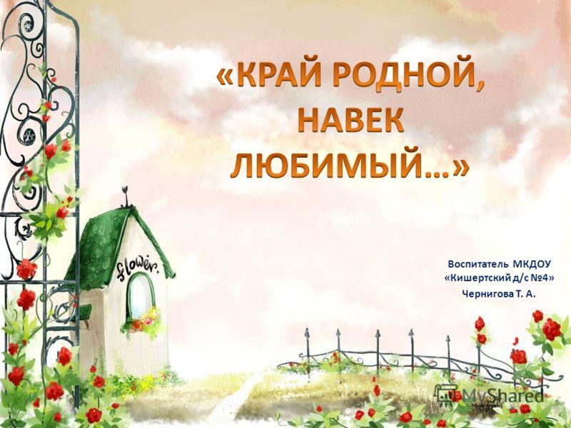 Воспитатель МКДОУ «Кишертский д/с 4» Чернигова Т. А.