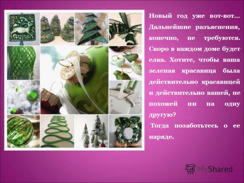 Новый год уже вот-вот… Дальнейшие разъяснения, конечно, не требуются. Скоро в каждом доме будет елка. Хотите, чтобы ваша зеленая красавица была действительно красавицей и действительно вашей, не похожей ни на одну другую? Тогда позаботьтесь о ее наря