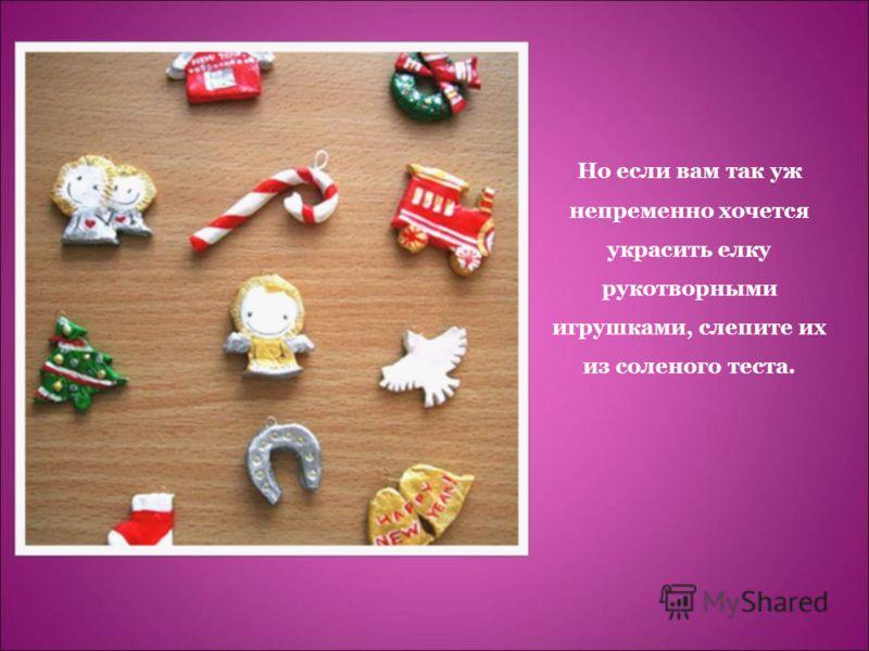 Но если вам так уж непременно хочется украсить елку рукотворными игрушками, слепите их из соленого теста.