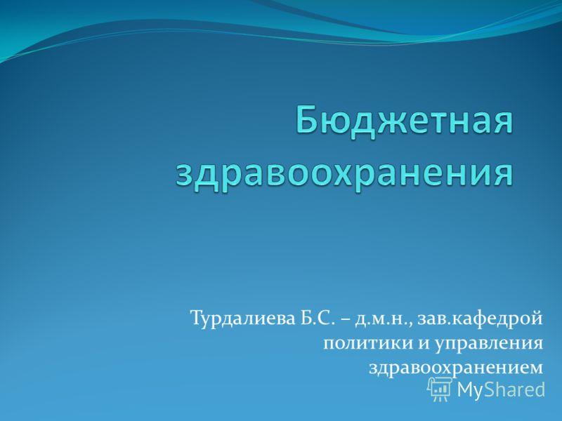 Турдалиева Б.С. – д.м.н., зав.кафедрой политики и управления здравоохранением