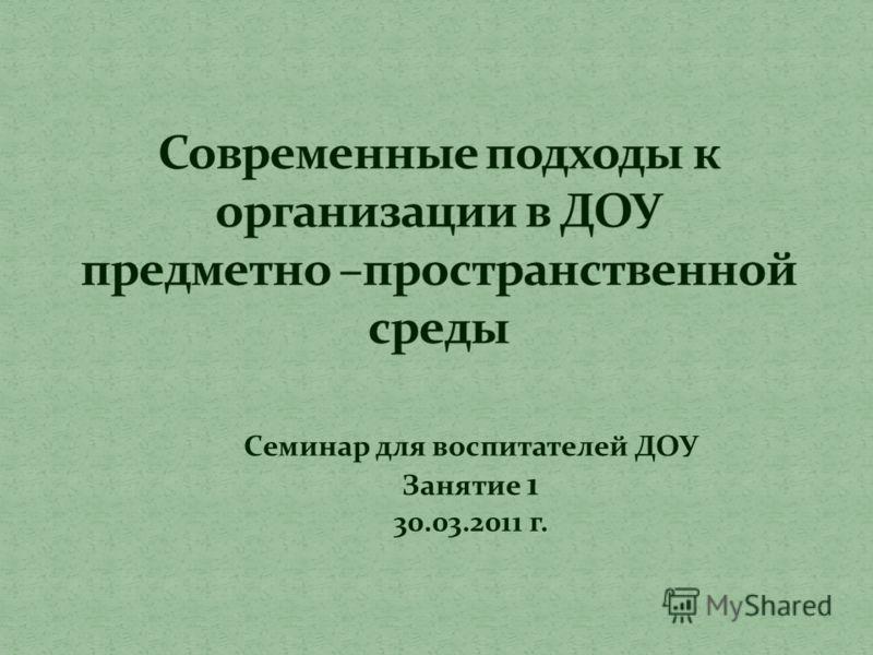 Семинар для воспитателей ДОУ Занятие 1 30.03.2011 г.