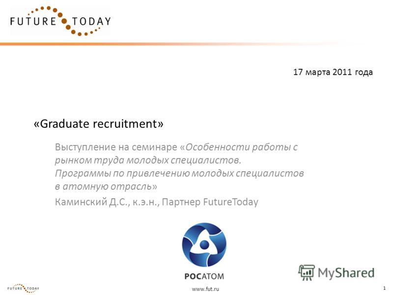 www.fut.ru 1 «Graduate recruitment» Выступление на семинаре «Особенности работы с рынком труда молодых специалистов. Программы по привлечению молодых специалистов в атомную отрасль» Каминский Д.С., к.э.н., Партнер FutureToday 17 марта 2011 года