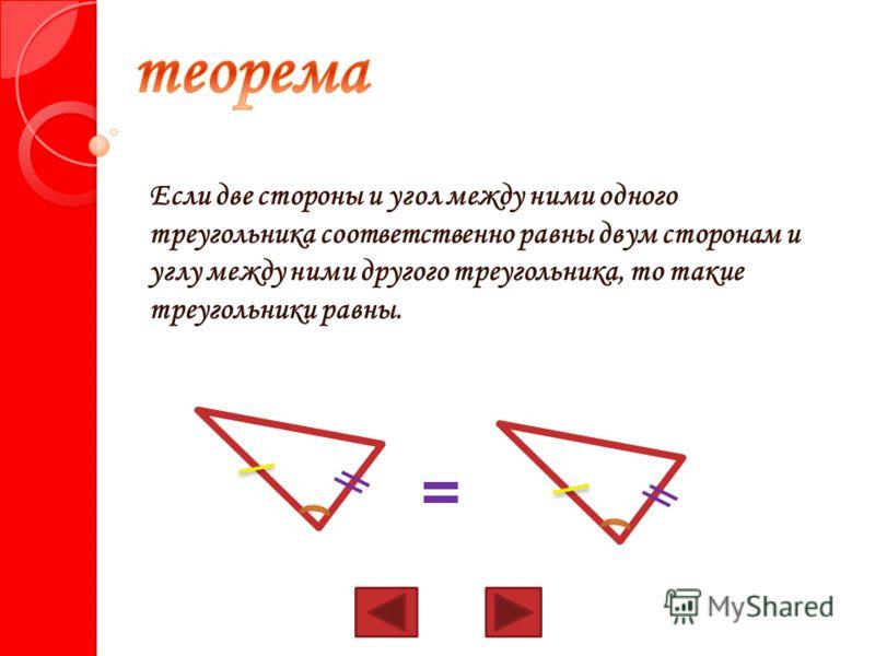 Если две стороны и угол между ними одного треугольника соответственно равны двум сторонам и углу между ними другого треугольника, то такие треугольники равны.