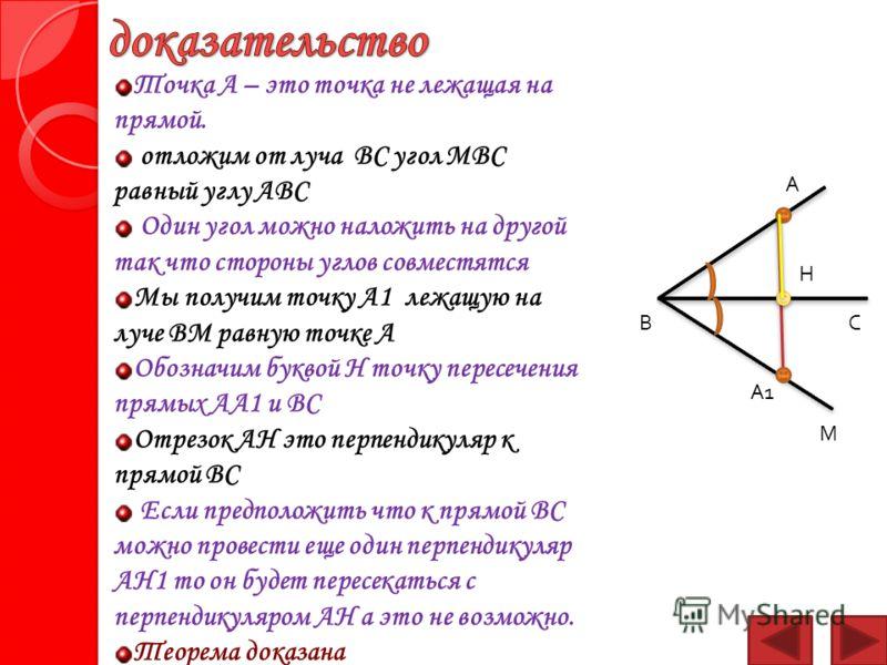 Точка А – это точка не лежащая на прямой. отложим от луча ВС угол МВС равный углу АВС Один угол можно наложить на другой так что стороны углов совместятся Мы получим точку А1 лежащую на луче ВМ равную точке А Обозначим буквой Н точку пересечения прям