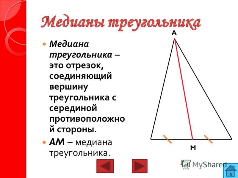 Медиана треугольника – это отрезок, соединяющий вершину треугольника с серединой противоположно й стороны. AM – медиана треугольника. A M