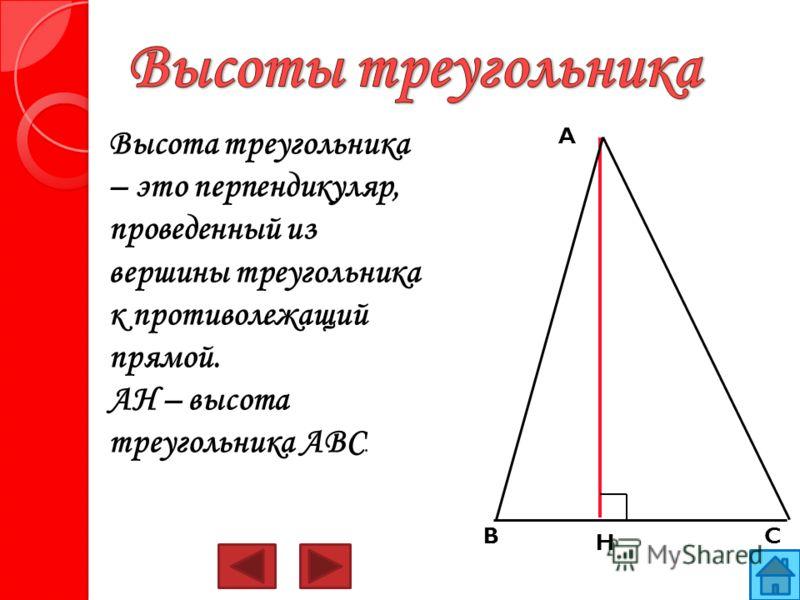 Высота треугольника – это перпендикуляр, проведенный из вершины треугольника к противолежащий прямой. AH – высота треугольника ABC. H A BC