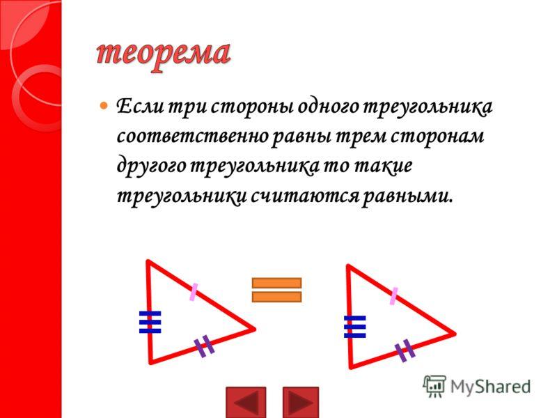 Если три стороны одного треугольника соответственно равны трем сторонам другого треугольника то такие треугольники считаются равными.