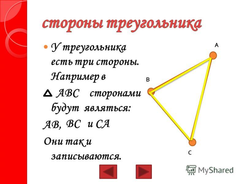 У треугольника есть три стороны. Например в АВС сторонами будут являться: АВ, Они так и записываются. А В С ВСи СА