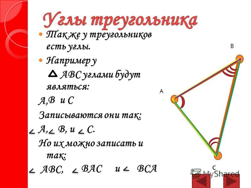 Так же у треугольников есть углы. Например у АВС углами будут являться: А, Записываются они так: А, В, и С. Но их можно записать и так: АВС, С А В Ви С ВАСи ВСА