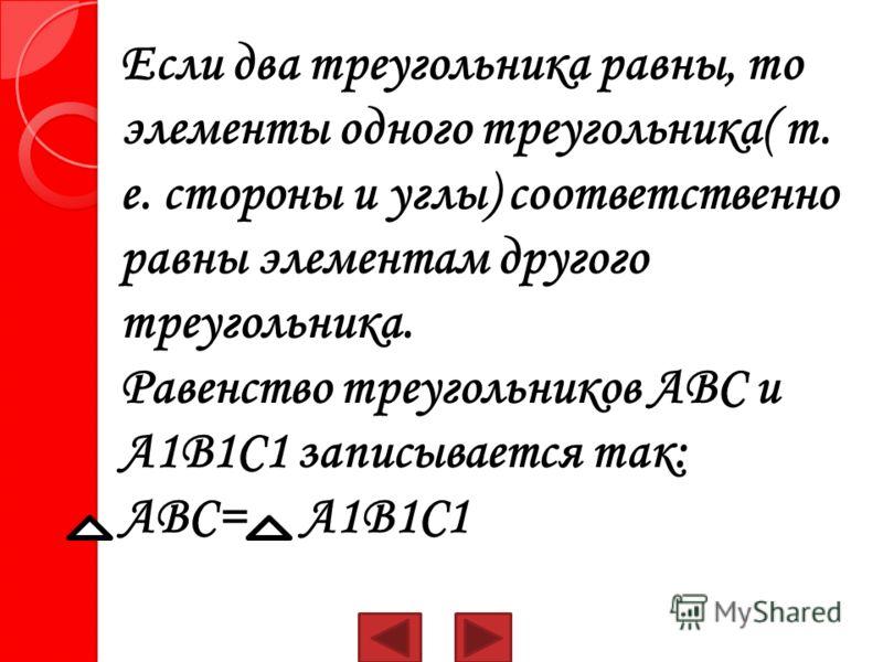 Если два треугольника равны, то элементы одного треугольника( т. е. стороны и углы) соответственно равны элементам другого треугольника. Равенство треугольников АВС и А1В1С1 записывается так: АВС= А1В1С1