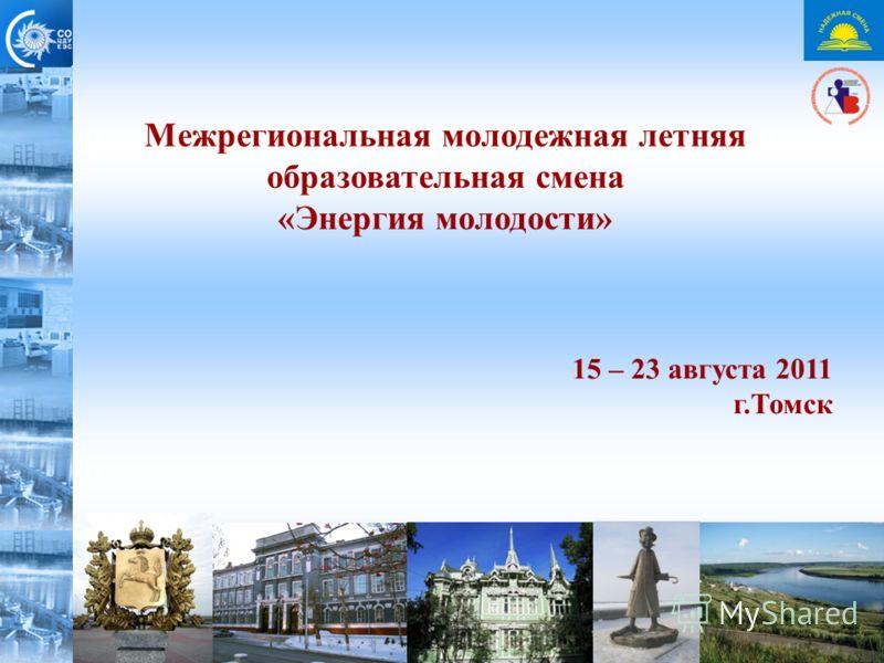 Межрегиональная молодежная летняя образовательная смена «Энергия молодости» 15 – 23 августа 2011 г.Томск