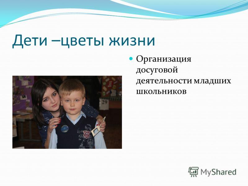 Дети –цветы жизни Организация досуговой деятельности младших школьников