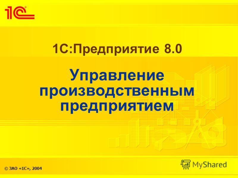 © ЗАО «1С», 2004 1С:Предприятие 8.0 Управление производственным предприятием