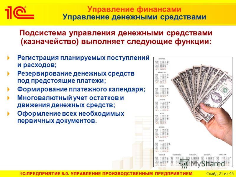 1C:ПРЕДПРИЯТИЕ 8.0. УПРАВЛЕНИЕ ПРОИЗВОДСТВЕННЫМ ПРЕДПРИЯТИЕМ Слайд 21 из 45 Управление финансами Управление денежными средствами Подсистема управления денежными средствами (казначейство) выполняет следующие функции: Регистрация планируемых поступлени