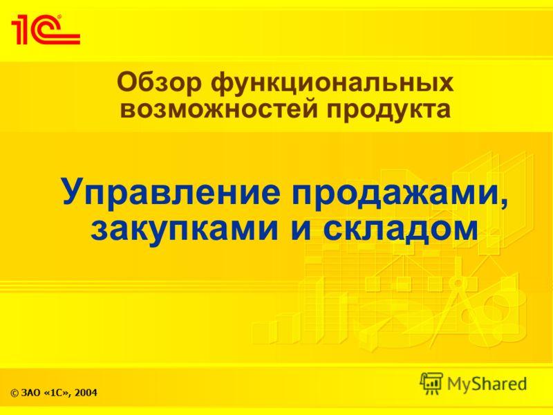 © ЗАО «1С», 2004 Обзор функциональных возможностей продукта Управление продажами, закупками и складом