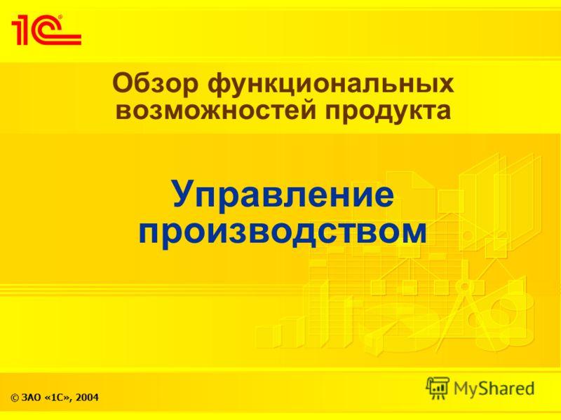 © ЗАО «1С», 2004 Обзор функциональных возможностей продукта Управление производством