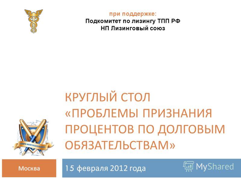 КРУГЛЫЙ СТОЛ « ПРОБЛЕМЫ ПРИЗНАНИЯ ПРОЦЕНТОВ ПО ДОЛГОВЫМ ОБЯЗАТЕЛЬСТВАМ » 15 февраля 2012 года Москва при поддержке: Подкомитет по лизингу ТПП РФ НП Лизинговый союз