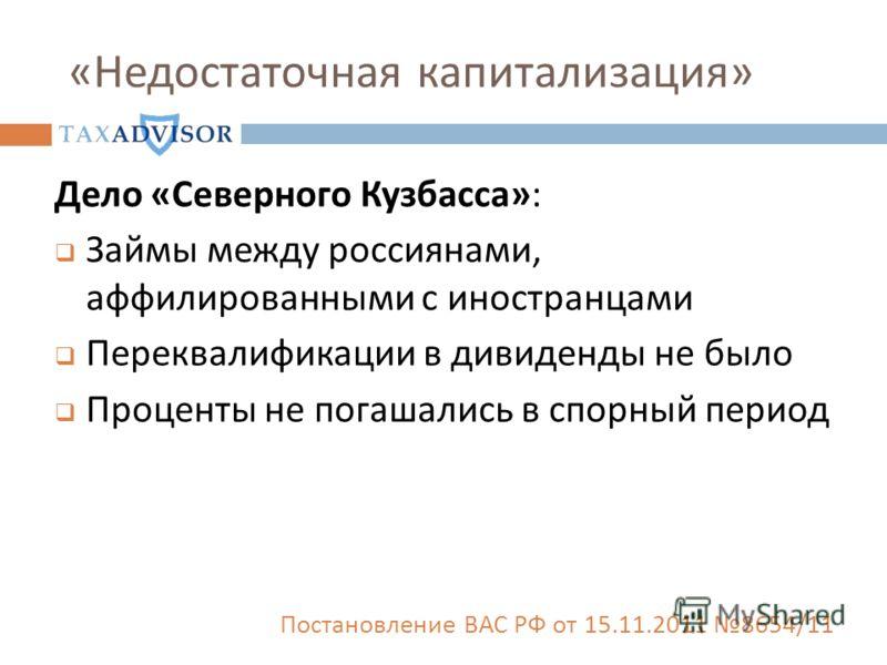 « Недостаточная капитализация » Дело «Северного Кузбасса»: Займы между россиянами, аффилированными с иностранцами Переквалификации в дивиденды не было Проценты не погашались в спорный период Постановление ВАС РФ от 15.11.2011 8654/11