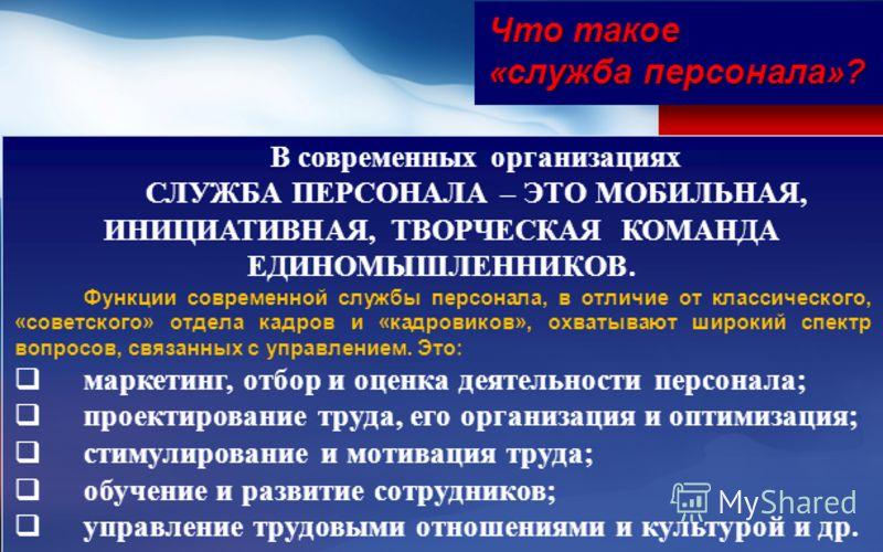 В современных организациях СЛУЖБА ПЕРСОНАЛА – ЭТО МОБИЛЬНАЯ, ИНИЦИАТИВНАЯ, ТВОРЧЕСКАЯ КОМАНДА ЕДИНОМЫШЛЕННИКОВ. Функции современной службы персонала, в отличие от классического, «советского» отдела кадров и «кадровиков», охватывают широкий спектр воп