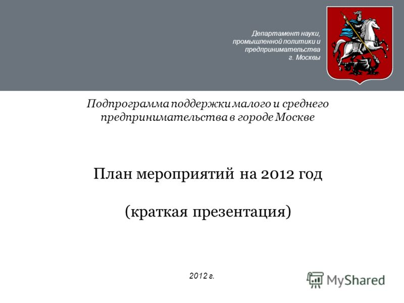 Департамент науки, промышленной политики и предпринимательства г. Москвы 2012 г. Подпрограмма поддержки малого и среднего предпринимательства в городе Москве План мероприятий на 2012 год (краткая презентация)