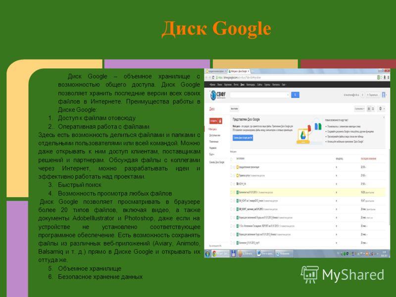 Диск Google – объемное хранилище с возможностью общего доступа. Диск Google позволяет хранить последние версии всех своих файлов в Интернете. Преимущества работы в Диске Google: 1. Доступ к файлам отовсюду 2.. Оперативная работа с файлами Здесь есть