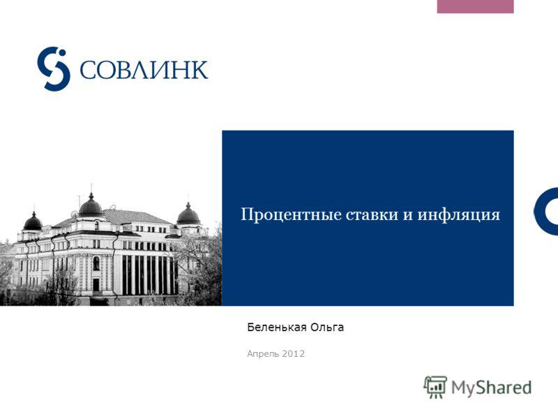 Процентные ставки и инфляция Беленькая Ольга Апрель 2012
