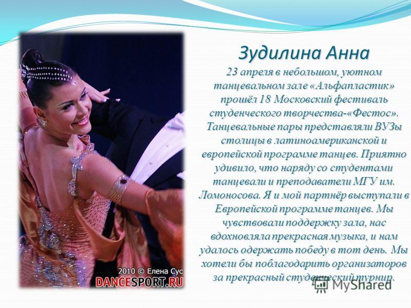 Зудилина Анна 23 апреля в небольшом, уютном танцевальном зале «Альфапластик» прошёл 18 Московский фестиваль студенческого творчества-«Фестос». Танцевальные пары представляли ВУЗы столицы в латиноамериканской и европейской программе танцев. Приятно уд