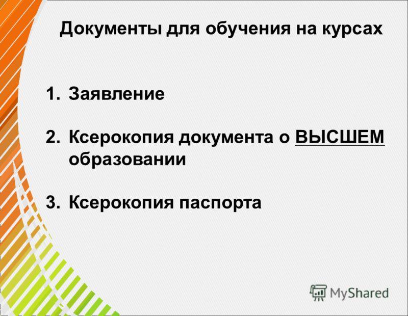 Документы для обучения на курсах 1.Заявление 2.Ксерокопия документа о ВЫСШЕМ образовании 3.Ксерокопия паспорта