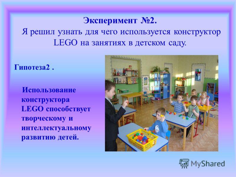 Эксперимент 2. Я решил узнать для чего используется конструктор LEGO на занятиях в детском саду. Гипотеза2. Использование конструктора LEGO способствует творческому и интеллектуальному развитию детей.