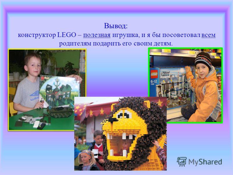 Вывод: конструктор LEGO – полезная игрушка, и я бы посоветовал всем родителям подарить его своим детям.