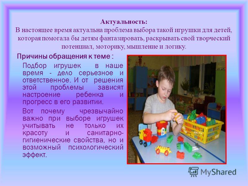 Актуальность: В настоящее время актуальна проблема выбора такой игрушки для детей, которая помогала бы детям фантазировать, раскрывать свой творческий потенциал, моторику, мышление и логику. Причины обращения к теме : Подбор игрушек в наше время - де