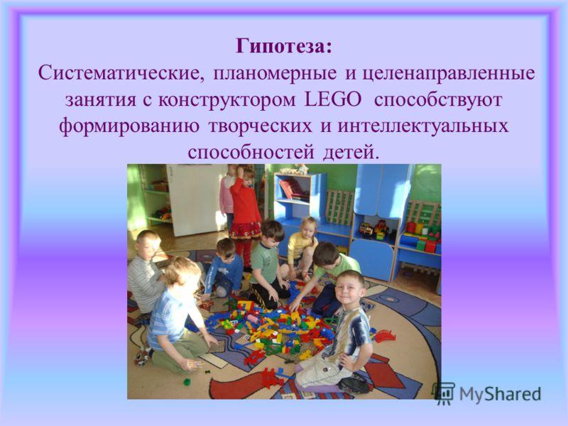 Гипотеза: Систематические, планомерные и целенаправленные занятия с конструктором LEGO способствуют формированию творческих и интеллектуальных способностей детей.
