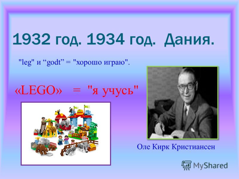 1932 год. 1934 год. Дания. leg и godt =хорошо играю. «LEGO» = я учусь Оле Кирк Кристиансен