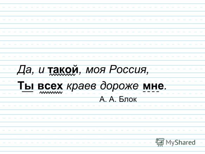 Да, и такой, моя Россия, Ты всех краев дороже мне. А. А. Блок