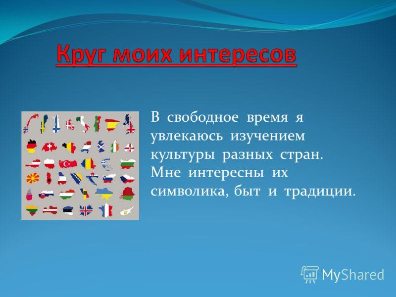 В свободное время я увлекаюсь изучением культуры разных стран. Мне интересны их символика, быт и традиции.
