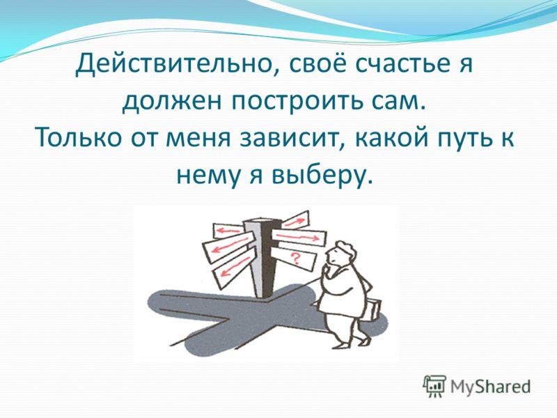 Действительно, своё счастье я должен построить сам. Только от меня зависит, какой путь к нему я выберу.