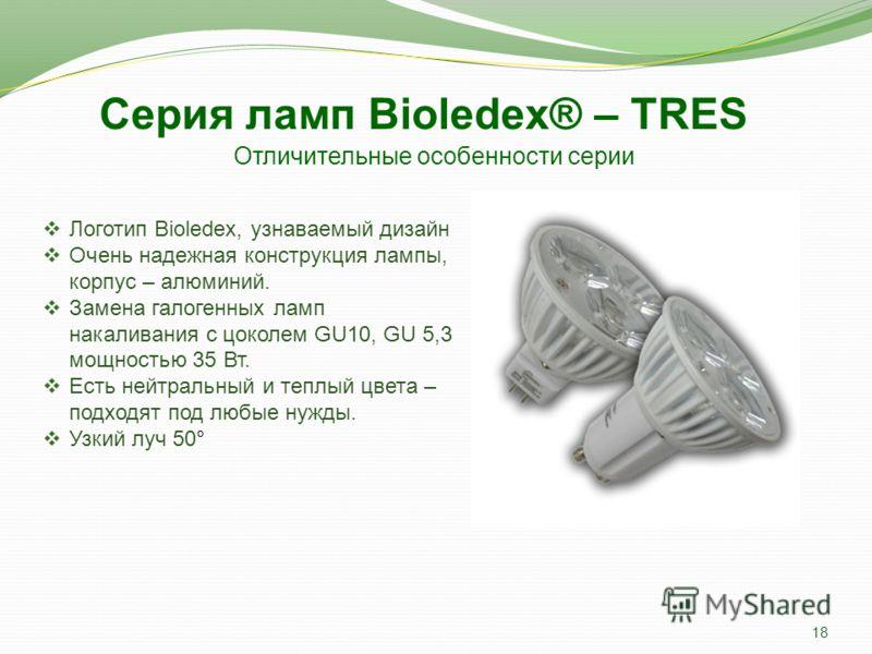 Отличительные особенности серии Логотип Bioledex, узнаваемый дизайн Очень надежная конструкция лампы на основе SMD светодиодов, которые монтируются на алюминиевой пластине, корпус – термопластик. Замена галогенных ламп накаливания с цоколем Е14, GU10
