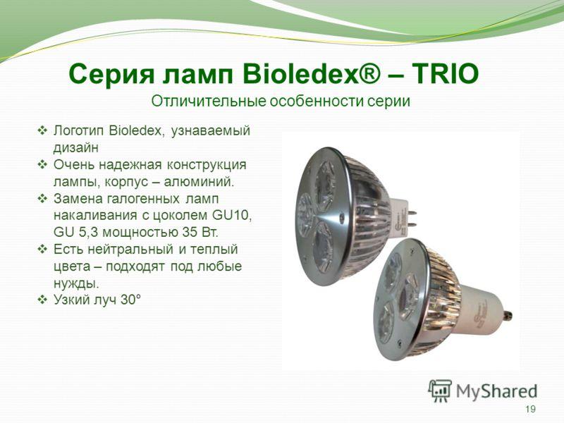 Отличительные особенности серии Логотип Bioledex, узнаваемый дизайн Очень надежная конструкция лампы, корпус – алюминий. Замена галогенных ламп накаливания с цоколем GU10, GU 5,3 мощностью 35 Вт. Есть нейтральный и теплый цвета – подходят под любые н