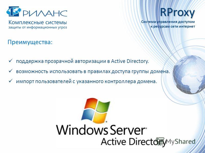 Преимущества: поддержка прозрачной авторизации в Active Directory. возможность использовать в правилах доступа группы домена. импорт пользователей с указанного контроллера домена. RProxy Система управления доступом к ресурсам сети интернет