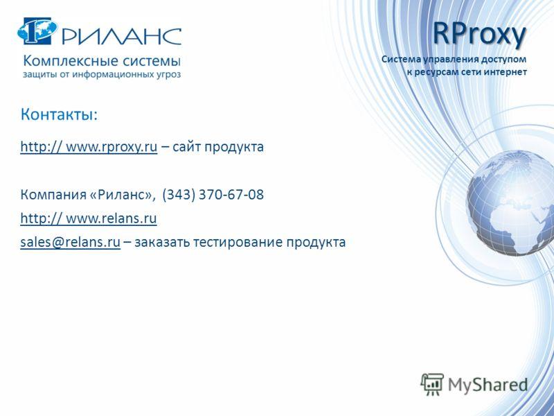 Контакты: http:// www.rproxy.ru – сайт продукта Компания «Риланс», (343) 370-67-08 http:// www.relans.ru sales@relans.ru – заказать тестирование продукта RProxy Система управления доступом к ресурсам сети интернет