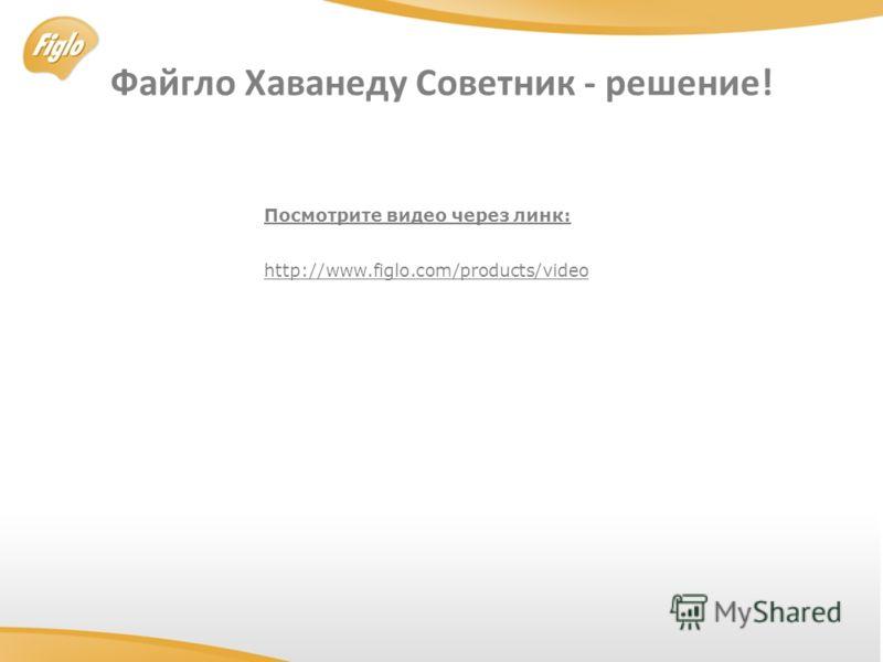 Файгло Хаванеду Cоветник - решение! http://www.figlo.com/products/video Посмотрите видео через линк: