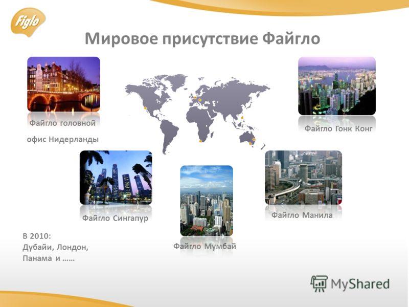 Мировое присутствие Файгло Файгло Мумбай Файгло Манилa Файгло Гонк Конг Файгло Сингапур Файгло головной oфис Нидерланды B 2010: Дубайи, Лондон, Панама и ……